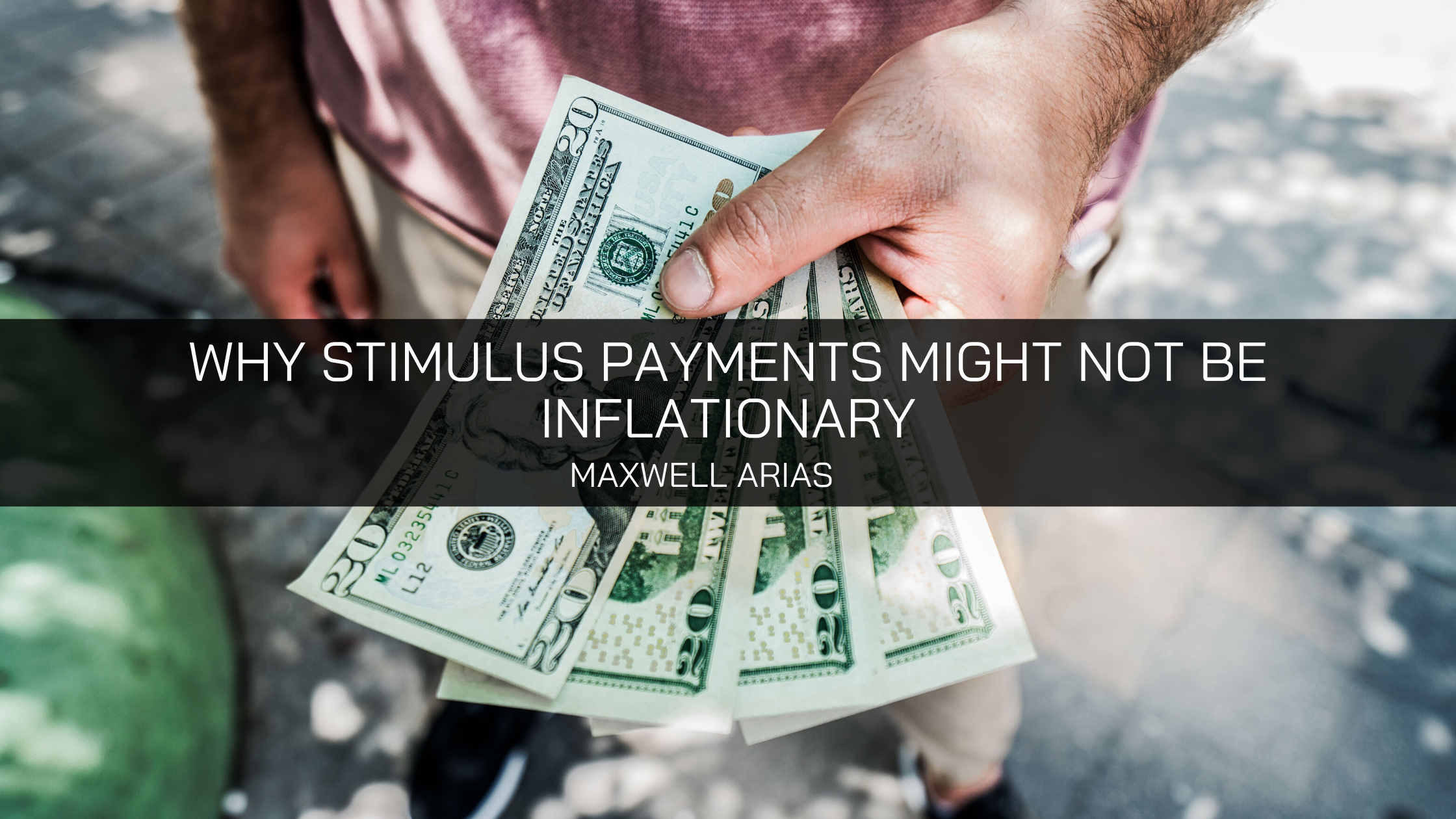 Maxwell Arias Explains Why Stimulus Payments Might Not Be Inflationary