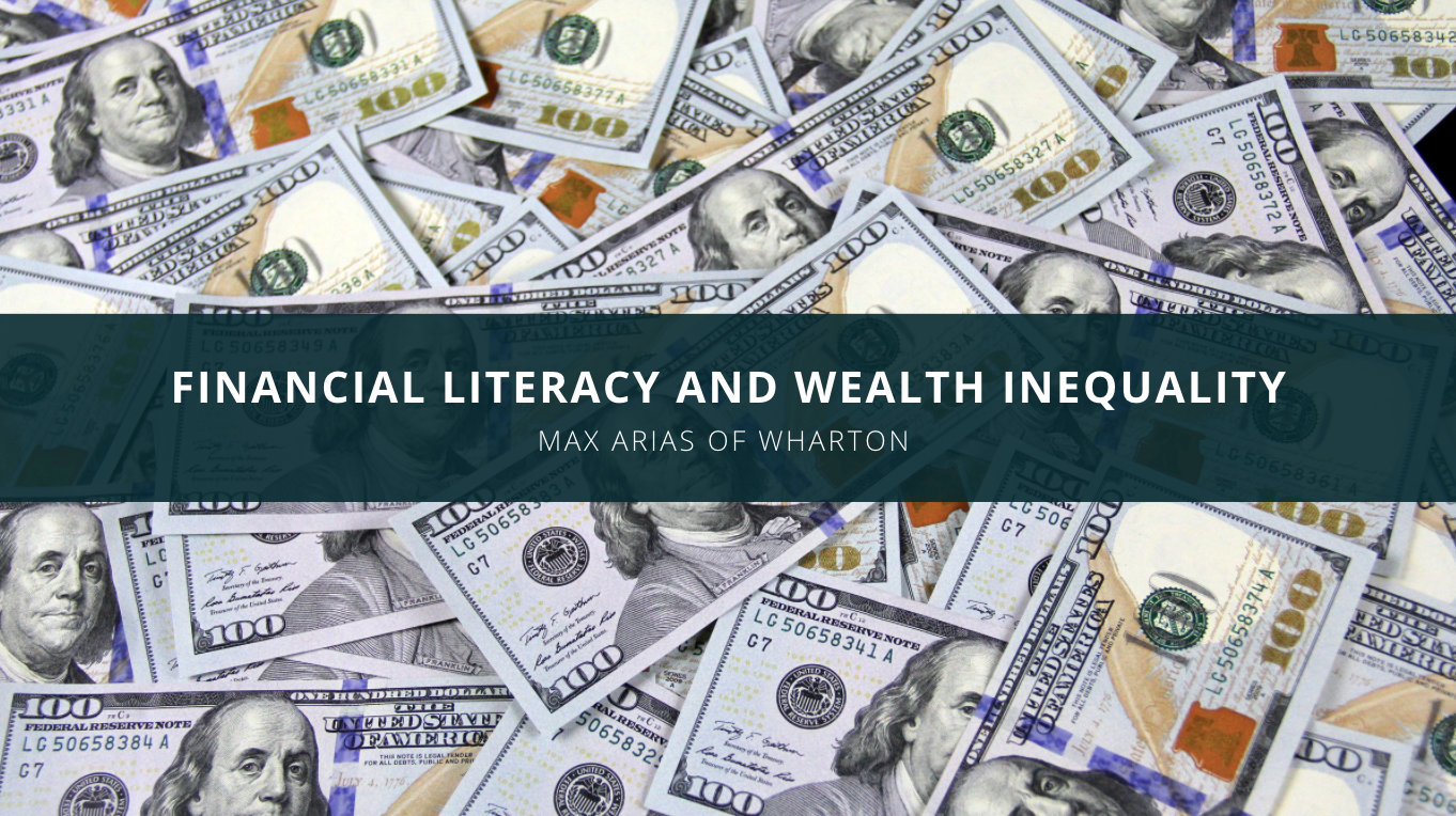 Max Arias of Wharton Business School Discusses Financial Literacy and Wealth Inequality